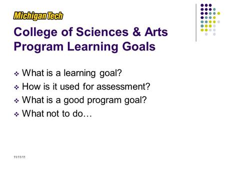 College of Sciences & Arts Program Learning Goals  What is a learning goal?  How is it used for assessment?  What is a good program goal?  What not.
