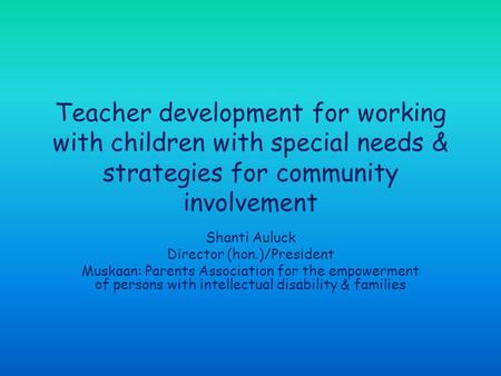 Teacher development for working with children with special needs & strategies for community involvement Shanti Auluck Director (hon.)/President Muskaan: