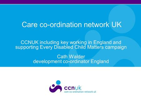Care co-ordination network UK CCNUK including key working in England and supporting Every Disabled Child Matters campaign Cath Walder development co-ordinator.
