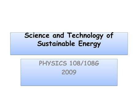 Science and Technology of Sustainable Energy PHYSICS 108/108G 2009 PHYSICS 108/108G 2009.