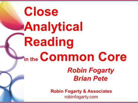 Close Analytical Reading in the Common Core Robin Fogarty & Associates robinfogarty.com Robin Fogarty Brian Pete.