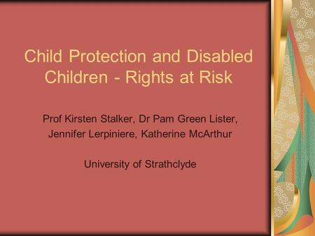 Child Protection and Disabled Children - Rights at Risk Prof Kirsten Stalker, Dr Pam Green Lister, Jennifer Lerpiniere, Katherine McArthur University of.