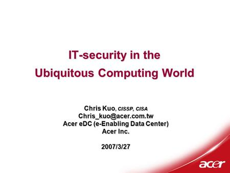 IT-security in the Ubiquitous Computing World Chris Kuo, CISSP, CISA Acer eDC (e-Enabling Data Center) Acer Inc. 2007/3/27.