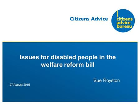 27 August 2015 Issues for disabled people in the welfare reform bill Sue Royston.