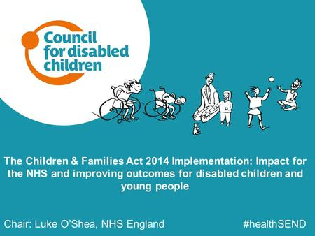 The Children & Families Act 2014 Implementation: Impact for the NHS and improving outcomes for disabled children and young people Chair: Luke O'Shea, NHS.