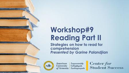 Workshop#9 Reading Part II Strategies on how to read for comprehension Presented by Garine Palandjian.