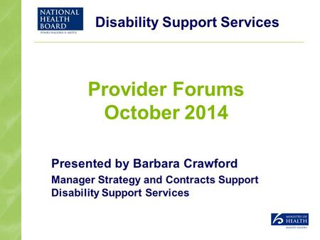 Disability Support Services Provider Forums October 2014 Presented by Barbara Crawford Manager Strategy and Contracts Support Disability Support Services.