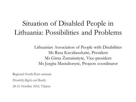Situation of Disabled People in Lithuania: Possibilities and Problems Lithuanian Association of People with Disabilities Ms Rasa Kavaliauskaitė, President.