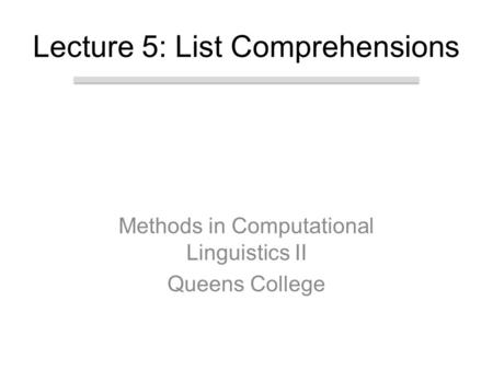 Methods in Computational Linguistics II Queens College Lecture 5: List Comprehensions.