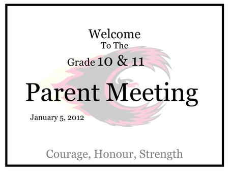 Welcome To The Grade 10 & 11 Parent Meeting Courage, Honour, Strength January 5, 2012.
