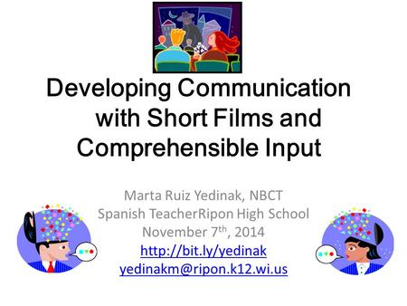 Developing Communication with Short Films and Comprehensible Input Marta Ruiz Yedinak, NBCT Spanish TeacherRipon High School November 7 th, 2014