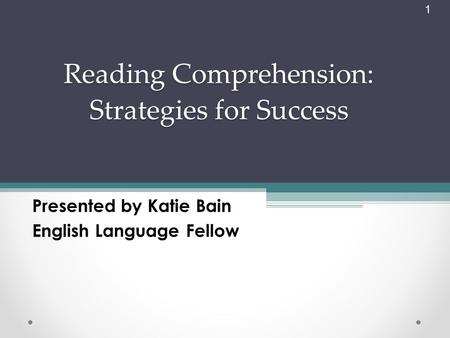 1 Reading Comprehension: Strategies for Success Presented by Katie Bain English Language Fellow.