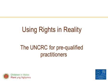 Www.childreninwales.org.uk Using Rights in Reality The UNCRC for pre-qualified practitioners.