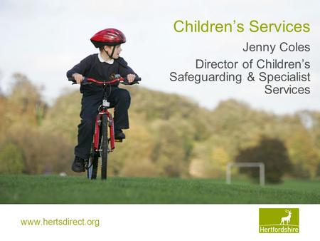 Www.hertsdirect.org Children's Services Jenny Coles Director of Children's Safeguarding & Specialist Services.