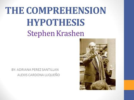 THE COMPREHENSION HYPOTHESIS Stephen Krashen BY: ADRIANA PEREZ SANTILLAN ALEXIS CARDONA LUQUEÑO.