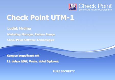 PURE SECURITY Check Point UTM-1 Luděk Hrdina Marketing Manager, Eastern Europe Check Point Software Technologies Kongres bezpečnosti sítí 11. dubna 2007,