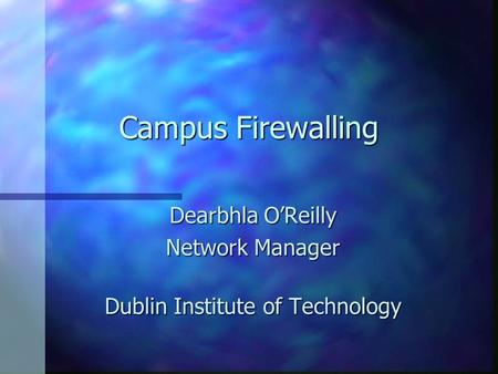Campus Firewalling Dearbhla O'Reilly Network Manager Dublin Institute of Technology.