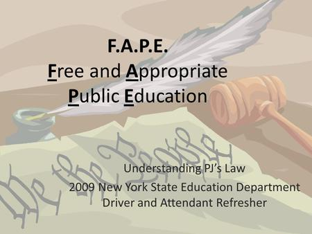 F.A.P.E. Free and Appropriate Public Education Understanding PJ's Law 2009 New York State Education Department Driver and Attendant Refresher.