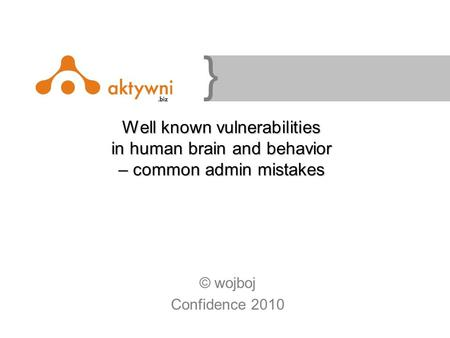 } Well known vulnerabilities in human brain and behavior – common admin mistakes © wojboj Confidence 2010.