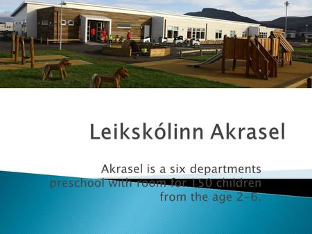 Akrasel is a six departments preschool with room for 150 children from the age 2-6.