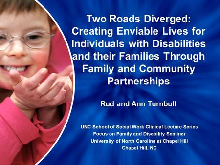 Two <strong>Roads</strong> Diverged: Creating Enviable Lives for Individuals with Disabilities and their Families Through Family and Community Partnerships UNC School of.