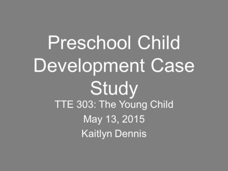 Preschool Child Development Case Study TTE 303: The Young Child May 13, 2015 Kaitlyn Dennis.