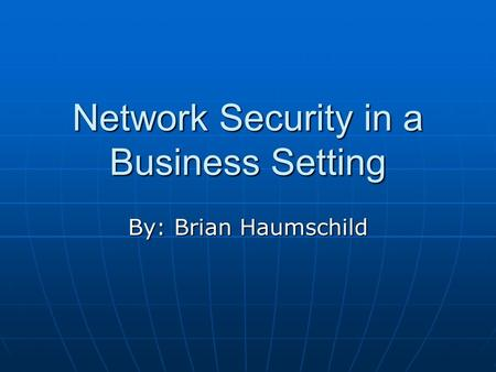 Network Security in a Business Setting By: Brian Haumschild.