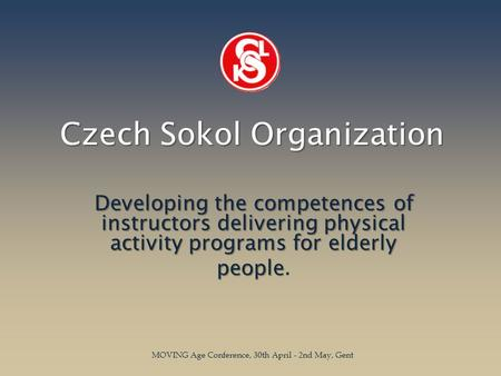 Czech Sokol Organization Developing the competences of instructors delivering physical activity programs for elderly people people. MOVING Age Conference,