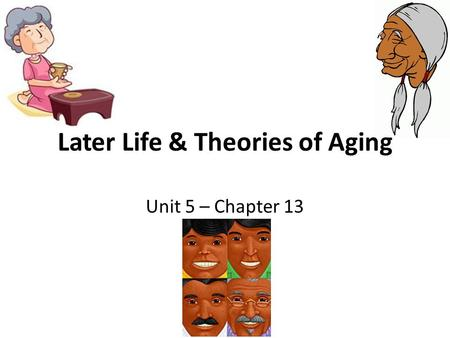 Later Life & Theories of Aging Unit 5 – Chapter 13.