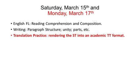 Saturday, March 15 th and Monday, March 17 th English FL: Reading Comprehension and Composition. Writing: Paragraph Structure; unity; parts, etc. Translation.