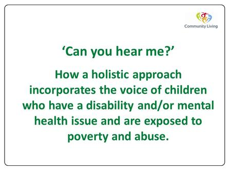 'Can you hear me?' How a holistic approach incorporates the voice of children who have a disability and/or mental health issue and are exposed to poverty.