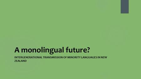 A monolingual future? INTERGENERATIONAL TRANSMISSION OF MINORITY LANGUAGES IN NEW ZEALAND.