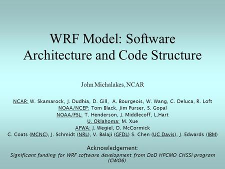 WRF Model: Software Architecture and Code Structure John Michalakes, NCAR NCAR: W. Skamarock, J. Dudhia, D. Gill, A. Bourgeois, W. Wang, C. Deluca, R.