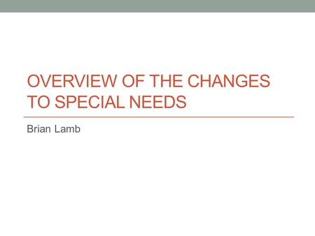 OVERVIEW OF THE CHANGES TO SPECIAL NEEDS Brian Lamb.