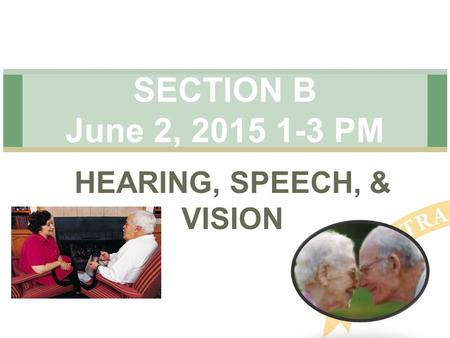 HEARING, SPEECH, & VISION SECTION B June 2, 2015 1-3 PM.