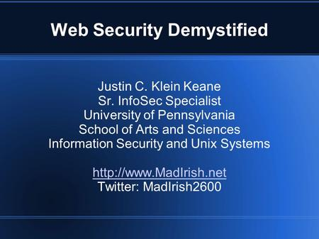 Web Security Demystified Justin C. Klein Keane Sr. InfoSec Specialist University of Pennsylvania School of Arts and Sciences Information Security and Unix.