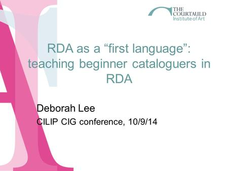 "RDA as a ""first language"": teaching beginner cataloguers in RDA Deborah Lee CILIP CIG conference, 10/9/14."