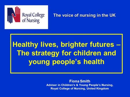 Healthy lives, brighter futures – The strategy for children and young people's health Fiona Smith Adviser in Children's & Young People's Nursing, Royal.