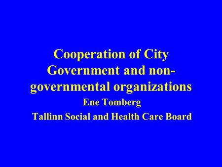Cooperation of City Government and non- governmental organizations Ene Tomberg Tallinn Social and Health Care Board.