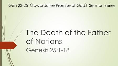 The Death of the Father of Nations Genesis 25:1-18 Gen 23-25 《 Towards the Promise of God 》 Sermon Series.