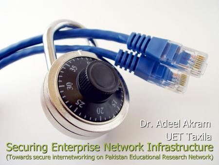 Securing Enterprise Network Infrastructure (Towards secure internetworking on Pakistan Educational Research Network) Dr. Adeel Akram Dr. Adeel Akram UET.
