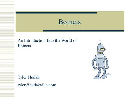 Botnets An Introduction Into the World of Botnets Tyler Hudak