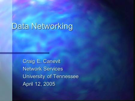 Data Networking Craig E. Canevit Network Services University of Tennessee April 12, 2005.