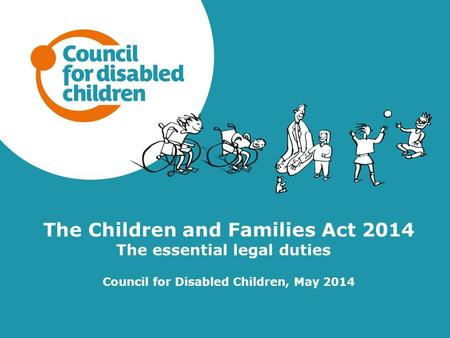 The Children and Families Act 2014 The essential legal duties Council for Disabled Children, May 2014.