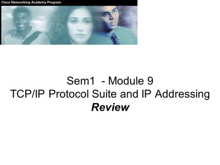 Sem1 - Module 9 TCP/IP Protocol Suite and IP Addressing Review.