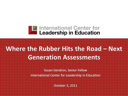 Where the Rubber Hits the Road – Next Generation Assessments Susan Gendron, Senior Fellow International Center for Leadership in Education October 3, 2011.