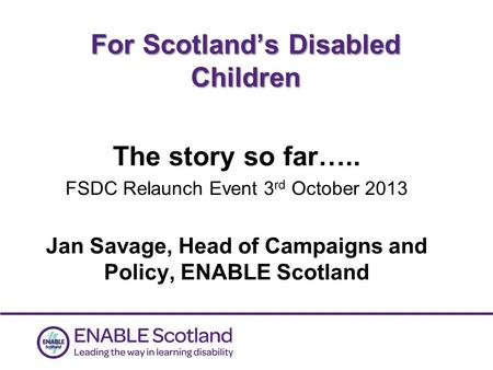 0 For Scotland's Disabled Children The story so far….. FSDC Relaunch Event 3 rd October 2013 Jan Savage, Head of Campaigns and Policy, ENABLE Scotland.