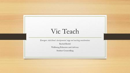 Vic Teach Emergent Adulthood: developmental stage and teaching considerations Rachel Riedel Wellbeing Educator and Advisor Student Counselling.