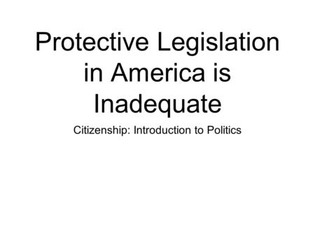 Protective Legislation in America is Inadequate Citizenship: Introduction to Politics.
