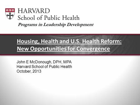 John E McDonough, DPH, MPA Harvard School of Public Health October, 2013 Housing, Health and U.S. Health Reform: New Opportunities for Convergence Programs.